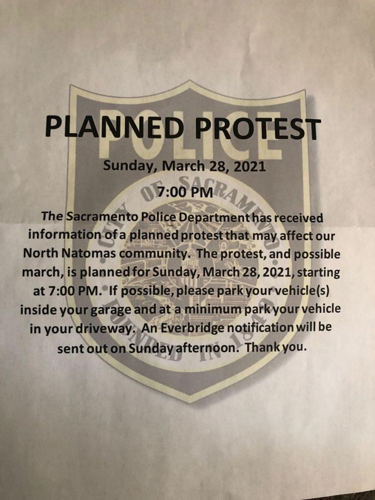 Planned Protest Sunday March 28 2021 7 pm The Sacramento Police Department has received information of a planned protest that may affect our North Natomas community. The protest, and possible march, is planned for Sunday, March 28, 2021 starting at 7 p.m. If possible, please park your vehicle(s) inside your garage and at a minimum park your vehicle in your driveway. An Everbridge notification will be sent out on Sunday afternoon. Thank you.