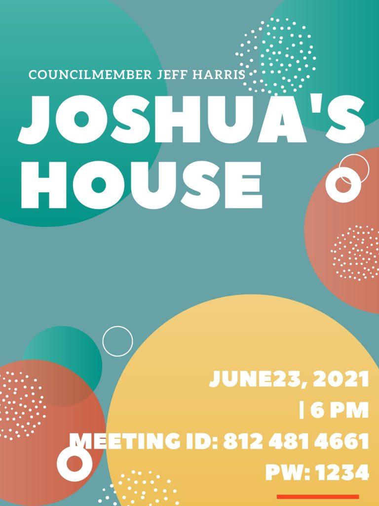 Councilmember Jeff Harris Joshua's House June 23, 2021 6 PM Meeting ID: 812 481 4661 PW: 1234